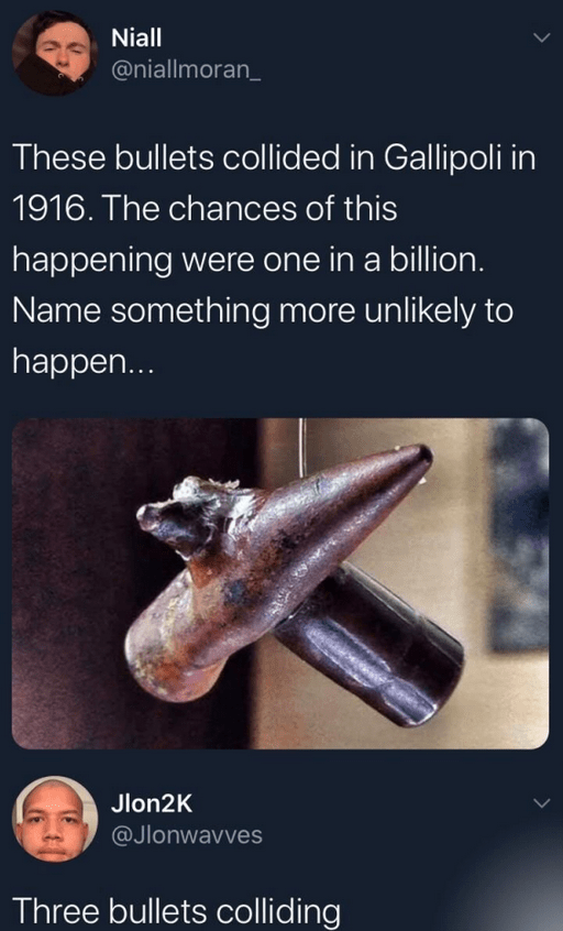 Text - Niall @niallmoran_ These bullets collided in Gallipoli in 1916. The chances of this happening were one in a billion. Name something more unlikely to happen... Jlon2K @Jlonwavves Three bullets colliding