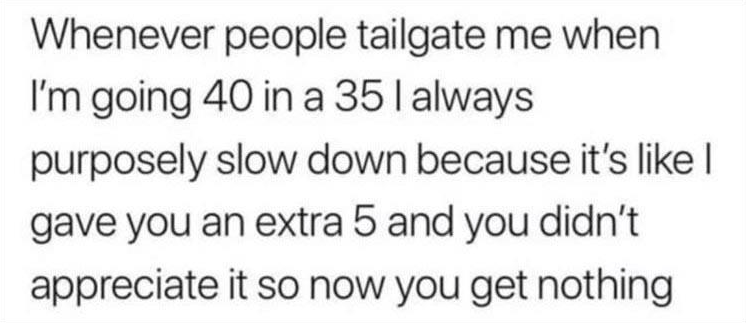 Text - Whenever people tailgate me when I'm going 40 in a 35l always purposely slow down because it's like | gave you an extra 5 and you didn't appreciate it so now you get nothing