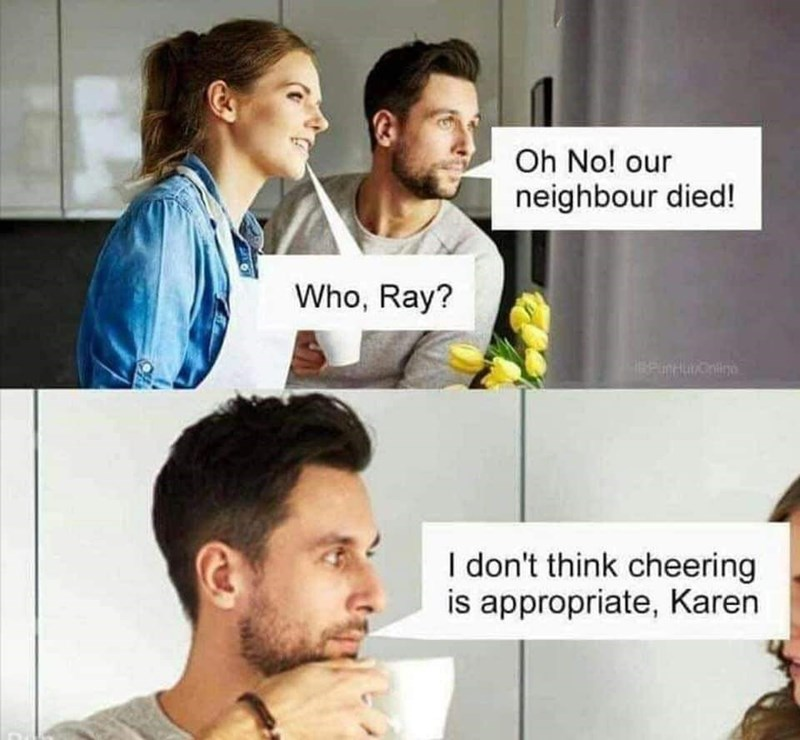 Face - Oh No! our neighbour died! Who, Ray? I don't think cheering is appropriate, Karen