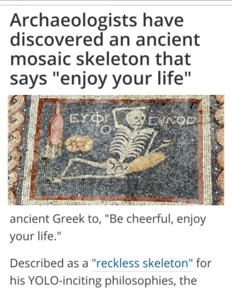 "Text - Archaeologists have discovered an ancient mosaic skeleton that says ""enjoy your life"" EYÖP CYNOD ancient Greek to, ""Be cheerful, enjoy your life."" Described as a ""reckless skeleton"" for his YOLO-inciting philosophies, the"