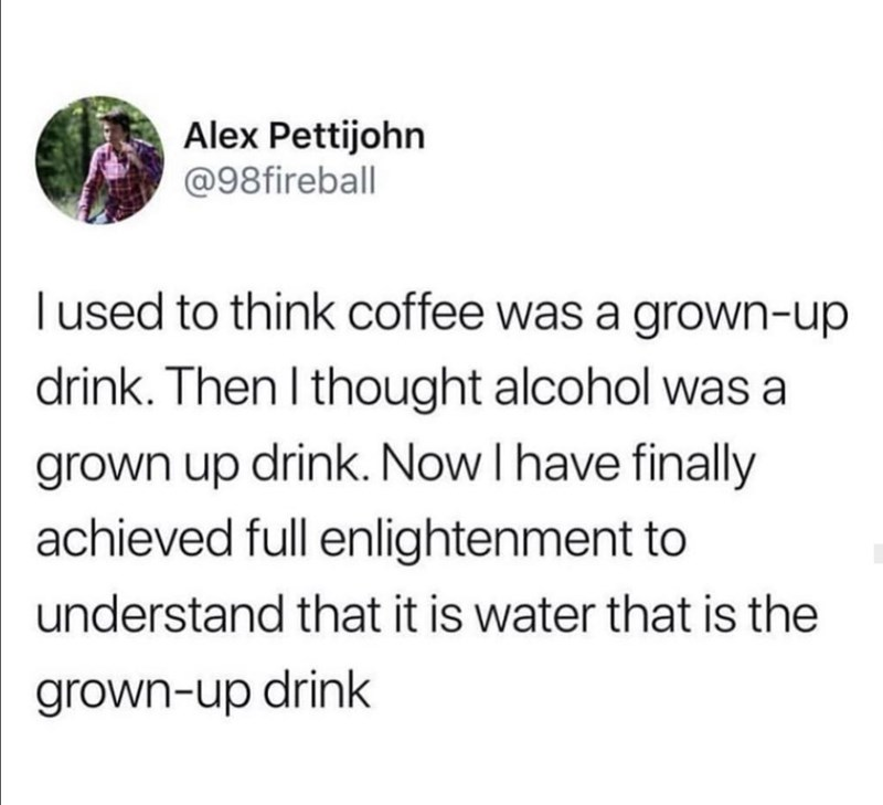 Text - Alex Pettijohn @98fireball Tused to think coffee was a grown-up drink. Then I thought alcohol was a grown up drink. Now I have finally achieved full enlightenment to understand that it is water that is the grown-up drink