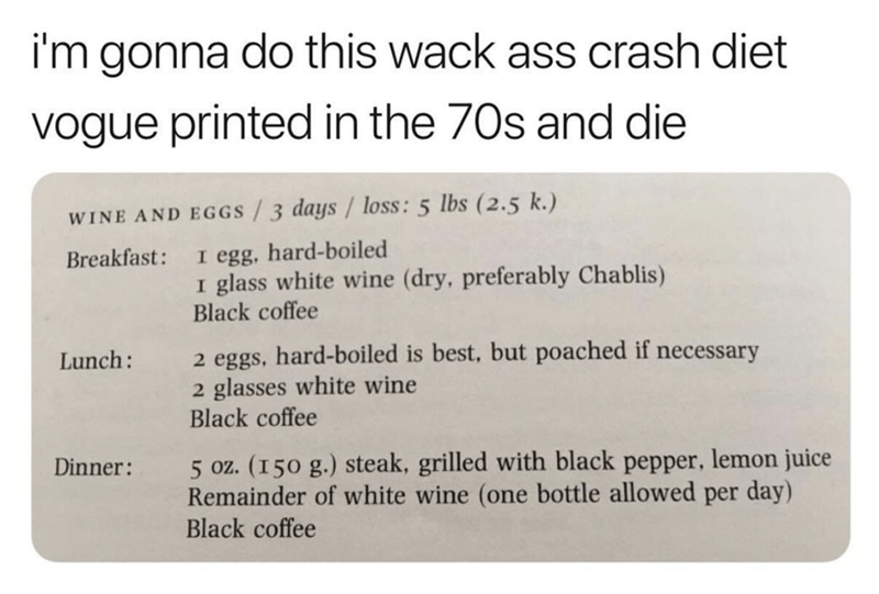 Text - i'm gonna do this wack ass crash diet vogue printed in the 70s and die WINE AND EGGS/3 days / loss: 5 lbs (2.5 k.) I egg, hard-boiled I glass white wine (dry, preferably Chablis) Black coffee Breakfast: 2 eggs, hard-boiled is best, but poached if necessary 2 glasses white wine Black coffee Lunch: 5 oz. (150 g.) steak, grilled with black pepper, lemon juice Remainder of white wine (one bottle allowed per day) Black coffee Dinner: