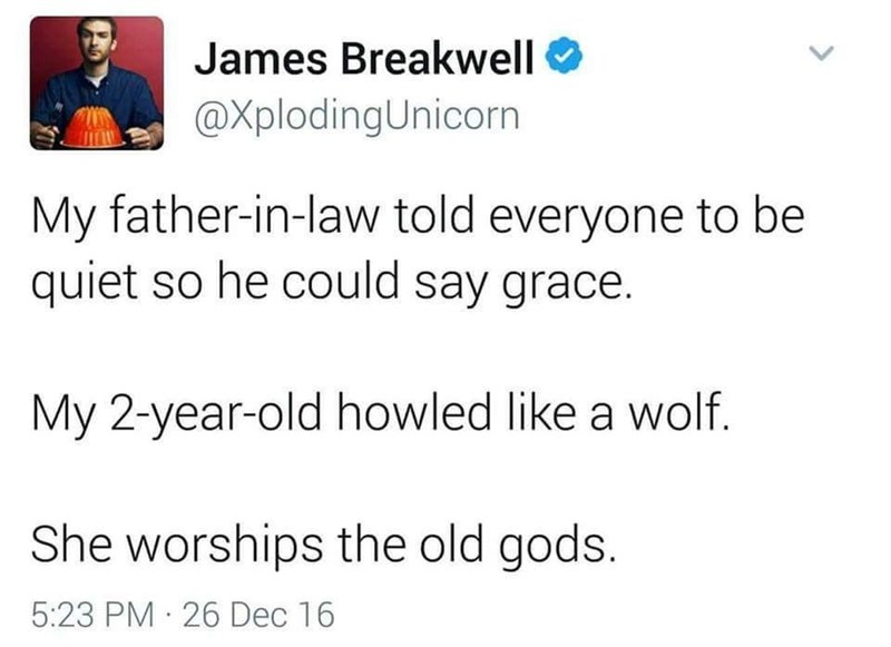 Text - James Breakwell O @XplodingUnicorn My father-in-law told everyone to be quiet so he could say grace. My 2-year-old howled like a wolf. She worships the old gods. 5:23 PM 26 Dec 16