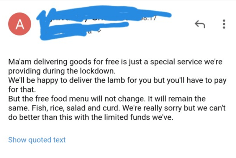 Text - Jo.17 A Ma'am delivering goods for free is just a special service we're providing during the lockdown. We'll be happy to deliver the lamb for you but you'll have to pay for that. But the free food menu will not change. It will remain the same. Fish, rice, salad and curd. We're really sorry but we can't do better than this with the limited funds we've. Show quoted text