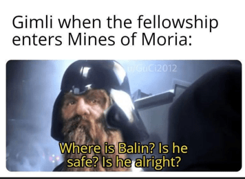 Text - Gimli when the fellowship enters Mines of Moria: iGaCi2012 Where is Balin? Is he safe? Is he alright?