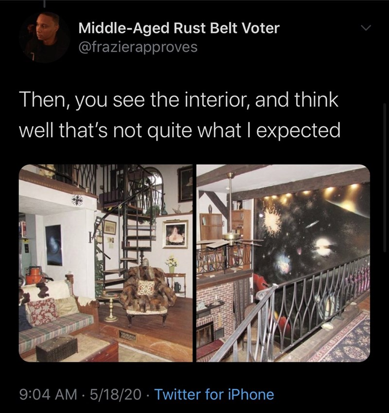 Building - Middle-Aged Rust Belt Voter @frazierapproves Then, you see the interior, and think well that's not quite what I expected 9:04 AM · 5/18/20 · Twitter for iPhone