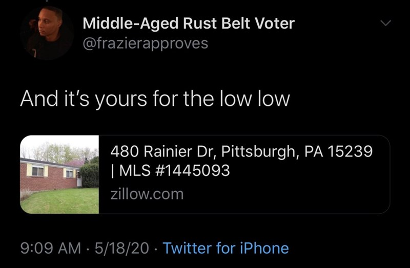 Text - Middle-Aged Rust Belt Voter @frazierapproves And it's yours for the low low 480 Rainier Dr, Pittsburgh, PA 15239 | MLS #1445093 zillow.com 9:09 AM · 5/18/20 · Twitter for iPhone
