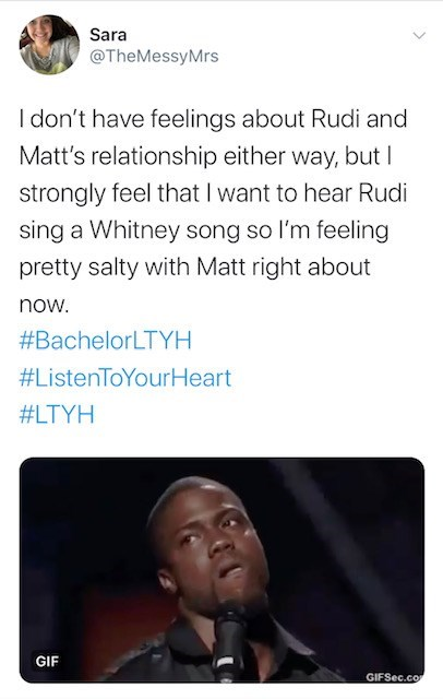 Text - Sara @TheMessyMrs I don't have feelings about Rudi and Matt's relationship either way, but I strongly feel that I want to hear Rudi sing a Whitney song so l'm feeling pretty salty with Matt right about now. #BachelorLTYH #ListenToYourHeart #LTYH GIF GIFSEC.co