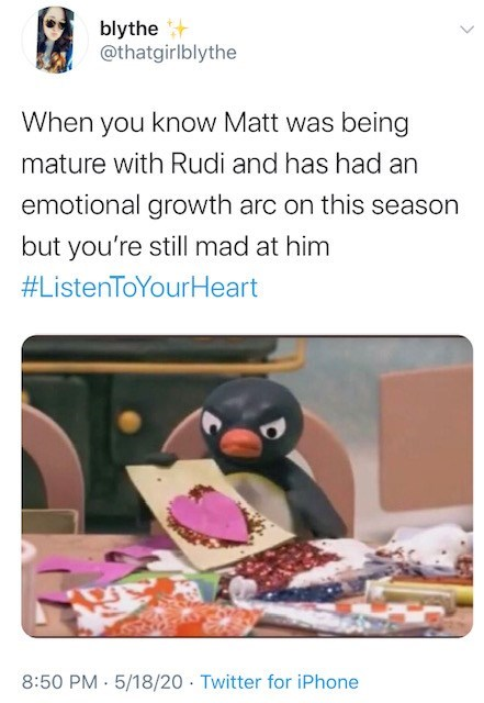 Text - blythe + @thatgirlblythe When you know Matt was being mature with Rudi and has had an emotional growth arc on this season but you're still mad at him #ListenToYourHeart 8:50 PM 5/18/20 · Twitter for iPhone