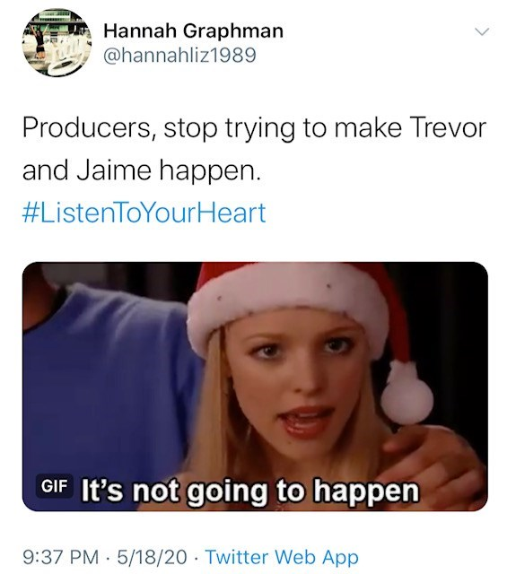 Face - Hannah Graphman @hannahliz1989 Producers, stop trying to make Trevor and Jaime happen. #ListenToYourHeart GIF It's not going to happen 9:37 PM · 5/18/20 Twitter Web App