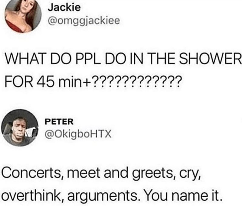 Text - Jackie @omggjackiee WHAT DO PPL DO IN THE SHOWER FOR 45 min+???????????? PETER @OkigboHTX Concerts, meet and greets, cry, overthink, arguments. You name it.