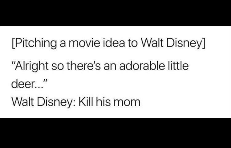 "Text - [Pitching a movie idea to Walt Disney] ""Alright so there's an adorable little deer..."" Walt Disney: Kill his mom"