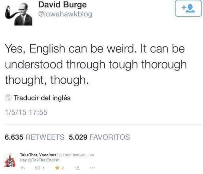 Text - David Burge @iowahawkblog Yes, English can be weird. It can be understood through tough thorough thought, though. Traducir del inglés 1/5/15 17:55 6.635 RETWEETS 5.029 FAVORITOS Take That, Vaccines! @TakeThatSalk 6m Hey @TekThatEnglish ...