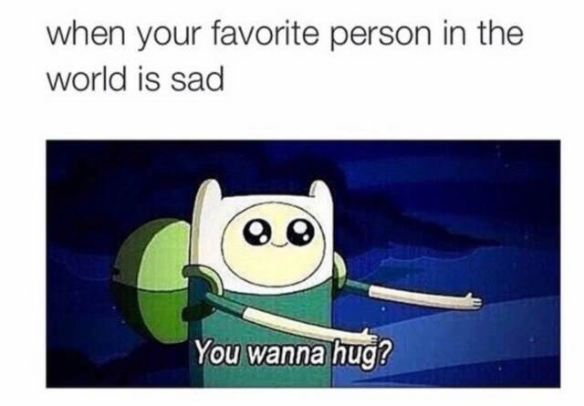 Cartoon - when your favorite person in the world is sad You wanna hug?