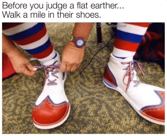 Footwear - Before you judge a flat earther... Walk a mile in their shoes.