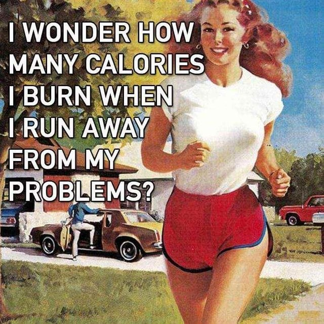 Car - I WONDER HOW MANY CALORIES I BURN WHEN I RUN AWAY FROM MY PROBLEMS?