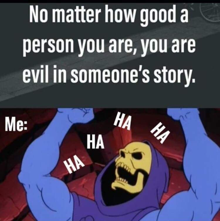 Cartoon - No matter how good a person you are, you are evil in someone's story. Me: HA HA НА НА НА