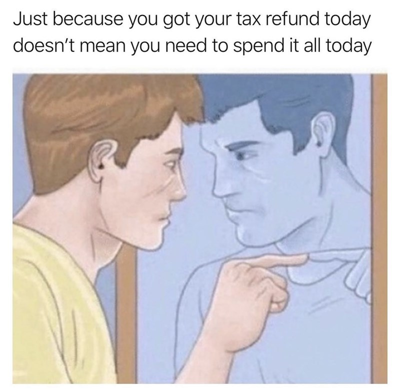 Face - Just because you got your tax refund today doesn't mean you need to spend it all today