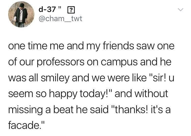 "Text - d-37 "" ? @cham_twt one time me and my friends saw one of our professors on campus and he was all smiley and we were like ""sir! u seem so happy today!"" and without missing a beat he said ""thanks! it's a facade."""