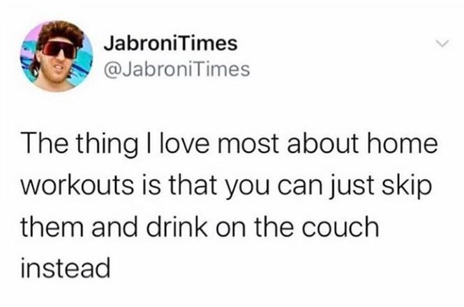 Text - JabroniTimes @JabroniTimes The thing I love most about home workouts is that you can just skip them and drink on the couch instead