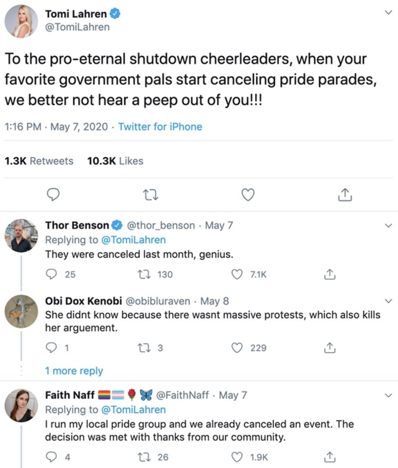 Text - Tomi Lahren @TomiLahren To the pro-eternal shutdown cheerleaders, when your favorite government pals start canceling pride parades, we better not hear a peep out of you!!! 1:16 PM · May 7, 2020 · Twitter for iPhone 1.3K Retweets 10.3K Likes Thor Benson @thor_benson · May 7 Replying to @TomiLahren They were canceled last month, genius. 25 27 130 7.1K Obi Dox Kenobi @obibluraven · May 8 She didnt know because there wasnt massive protests, which also kills her arguement. 27 3 229 1 more repl