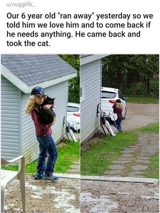 "Our 6 year old ""ran away"" yesterday so we told him we love him and to come back if he needs anything. He came back and took the cat."