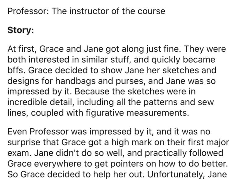 Text - Professor: The instructor of the course Story: At first, Grace and Jane got along just fine. They were both interested in similar stuff, and quickly became bffs. Grace decided to show Jane her sketches and designs for handbags and purses, and Jane was so impressed by it. Because the sketches were in incredible detail, including all the patterns and sew lines, coupled with figurative measurements. Even Professor was impressed by it, and it was no surprise that Grace got a high mark on thei
