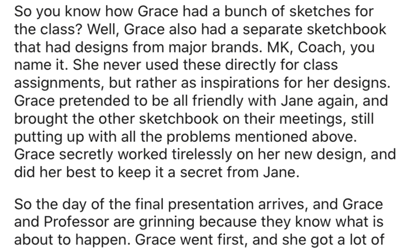 Text - So you know how Grace had a bunch of sketches for the class? Well, Grace also had a separate sketchbook that had designs from major brands. MK, Coach, you name it. She never used these directly for class assignments, but rather as inspirations for her designs. Grace pretended to be all friendly with Jane again, and brought the other sketchbook on their meetings, still putting up with all the problems mentioned above. Grace secretly worked tirelessly on her new design, and did her best to
