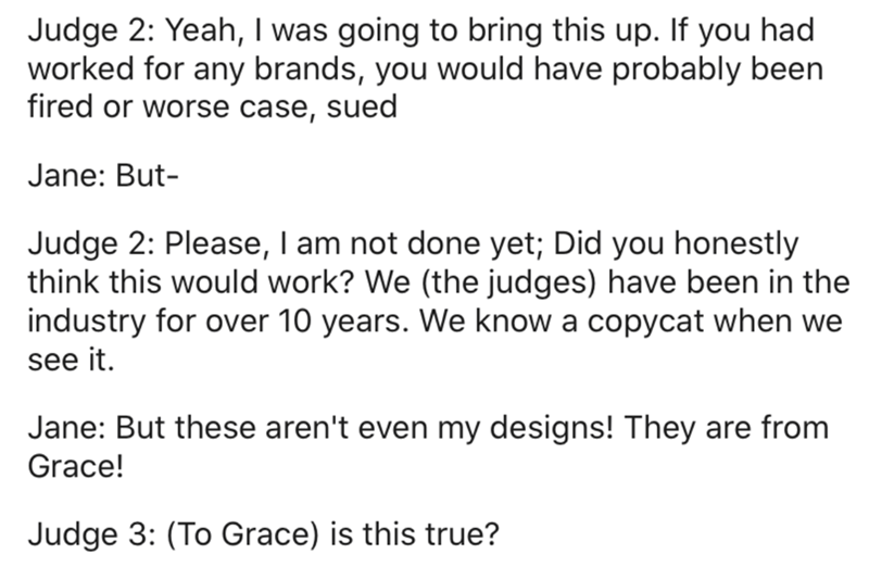 Text - Judge 2: Yeah, I was going to bring this up. If you had worked for any brands, you would have probably been fired or worse case, sued Jane: But- Judge 2: Please, I am not done yet; Did you honestly think this would work? We (the judges) have been in the industry for over 10 years. We know a copycat when we see it. Jane: But these aren't even my designs! They are from Grace! Judge 3: (To Grace) is this true?