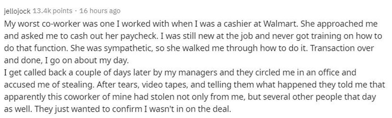 Text - Text - jellojock 13.4k points · 16 hours ago My worst co-worker was one I worked with when I was a cashier at Walmart. She approached me and asked me to cash out her paycheck. I was still new at the job and never got training on how to do that function. She was sympathetic, so she walked me through how to do it. Transaction over and done, I go on about my day. I get called back a couple of days later by my managers and they circled me in an office and accused me of stealing. After tears,