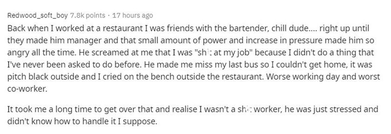 """Text - Redwood_soft_boy 7.8k points · 17 hours ago Back when I worked at a restaurant I was friends with the bartender, chill dude. right up until they made him manager and that small amount of power and increase in pressure made him so angry all the time. He screamed at me that I was """"shi: at my job"""" because I didn't do a thing that I've never been asked to do before. He made me miss my last bus so I couldn't get home, it was pitch black outside and I cried on the bench outside the restaurant."""