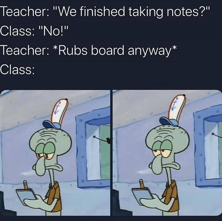 "Cartoon - Teacher: ""We finished taking notes?"" Class: ""No!"" Teacher: *Rubs board anyway* Class:"