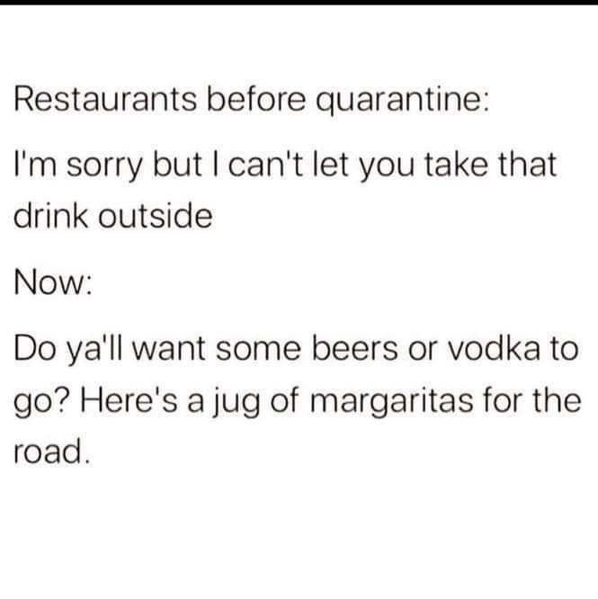 Text - Restaurants before quarantine: I'm sorry but I can't let you take that drink outside Now: Do ya'll want some beers or vodka to go? Here's a jug of margaritas for the road.