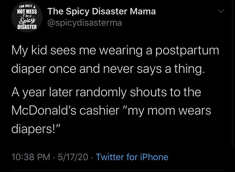 "Text - I'M NOT A The Spicy Disaster Mama @spicydisasterma НOT MESS I'ma Spicy DISASTER My kid sees me wearing a postpartum diaper once and never says a thing. A year later randomly shouts to the McDonald's cashier ""my mom wears diapers!"" 10:38 PM · 5/17/20 · Twitter for iPhone"