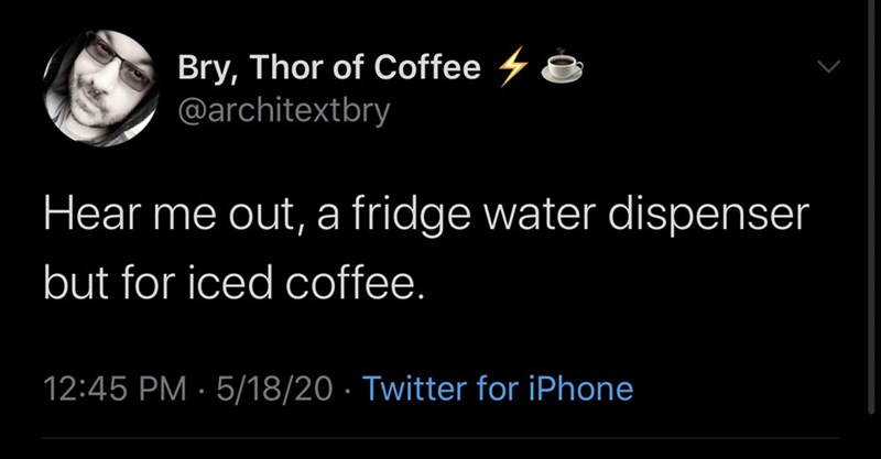 Text - Bry, Thor of Coffee 4 8 @architextbry Hear me out, a fridge water dispenser but for iced coffee. 12:45 PM · 5/18/20 · Twitter for iPhone