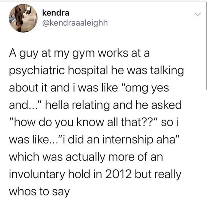 "Text - kendra @kendraaaleighh A guy at my gym works at a psychiatric hospital he was talking about it and i was like ""omg yes and..."" hella relating and he asked ""how do you know all that??"" s i was like...""i did an internship aha"" which was actually more of an involuntary hold in 2012 but really whos to say"