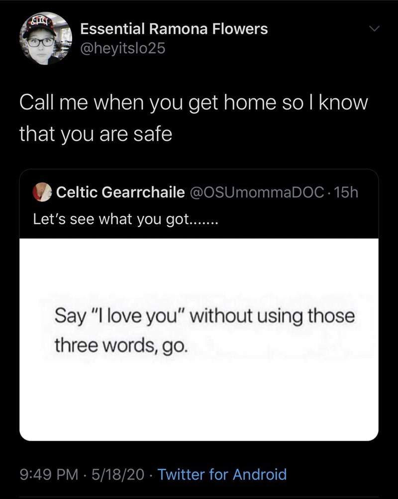 "Text - Essential Ramona Flowers @heyitslo25 Call me when you get home so l know that you are safe Celtic Gearrchaile @OSUmommaDOC · 15h Let's see what you got.... Say ""I love you"" without using those three words, go. 9:49 PM · 5/18/20 · Twitter for Android"