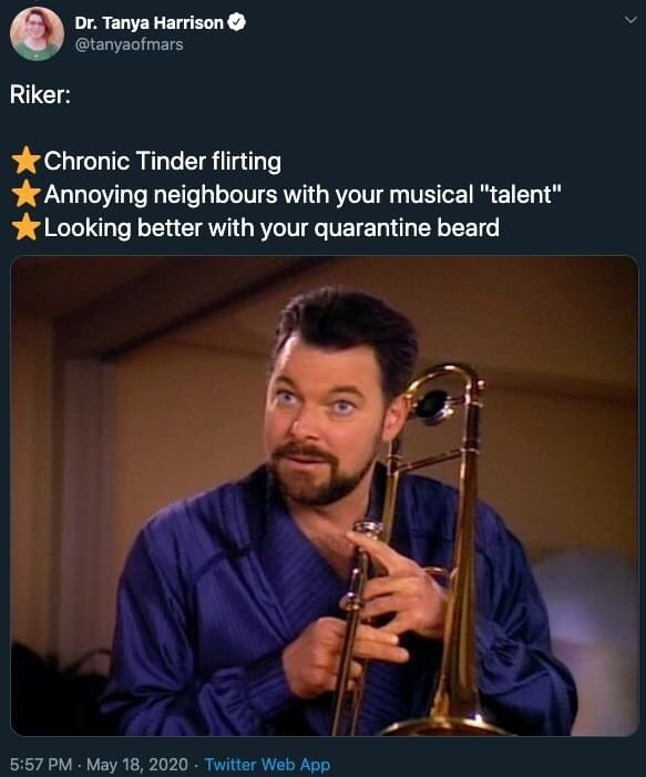 "Music - Dr. Tanya Harrison @tanyaofmars Riker: Chronic Tinder flirting Annoying neighbours with your musical ""talent"" *Looking better with your quarantine beard 5:57 PM - May 18, 2020 - Twitter Web App"