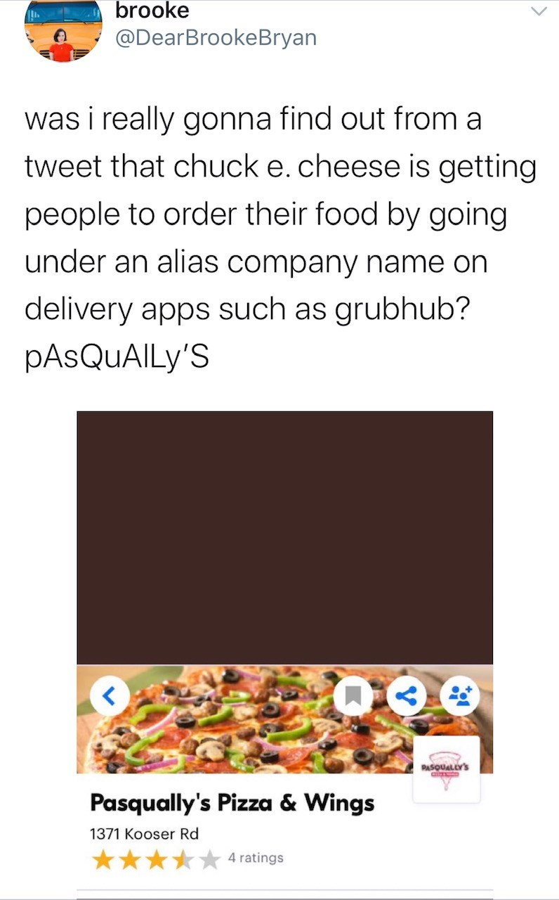 Text - brooke @DearBrookeBryan was i really gonna find out from a tweet that chuck e.cheese is getting people to order their food by going under an alias company name on delivery apps such as grubhub? PASQUAILY'S PASQUALLY'S Pasqually's Pizza & Wings 1371 Kooser Rd 4 ratings