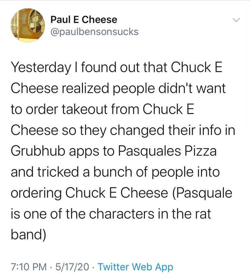 Text - Paul E Cheese @paulbensonsucks Yesterday I found out that Chuck E Cheese realized people didn't want to order takeout from Chuck E Cheese so they changed their info in Grubhub apps to Pasquales Pizza and tricked a bunch of people into ordering Chuck E Cheese (Pasquale is one of the characters in the rat band) 7:10 PM · 5/17/20 · Twitter Web App