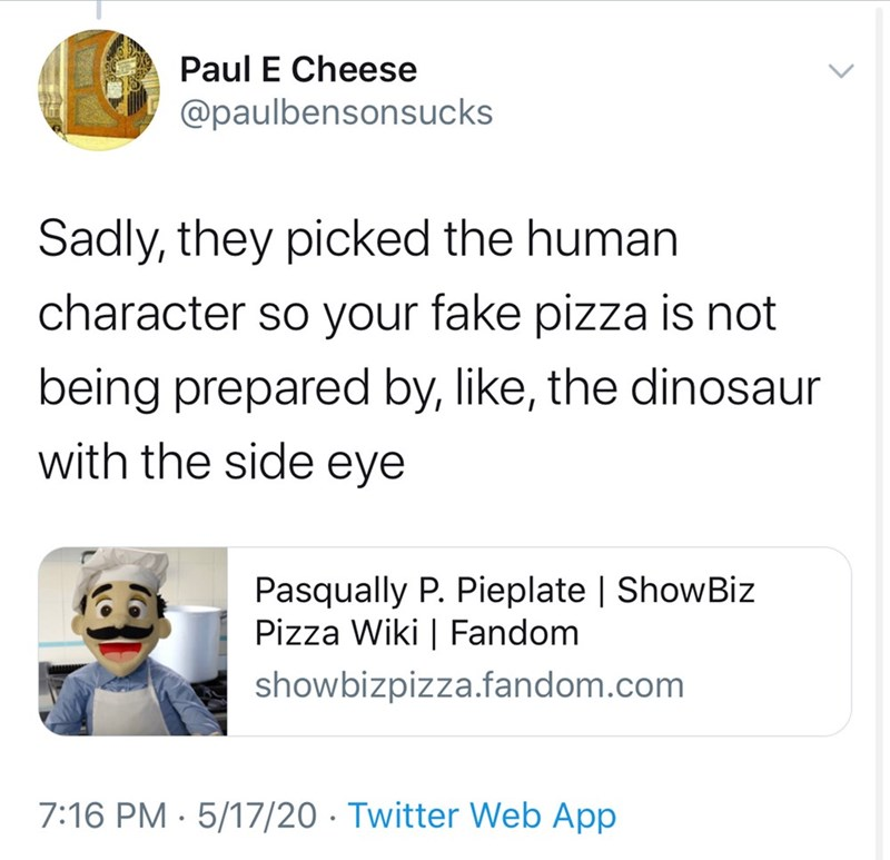 Text - Paul E Cheese @paulbensonsucks Sadly, they picked the human character s your fake pizza is not being prepared by, like, the dinosaur with the side eye Pasqually P. Pieplate | ShowBiz Pizza Wiki | Fandom showbizpizza.fandom.com 7:16 PM · 5/17/20 · Twitter Web App