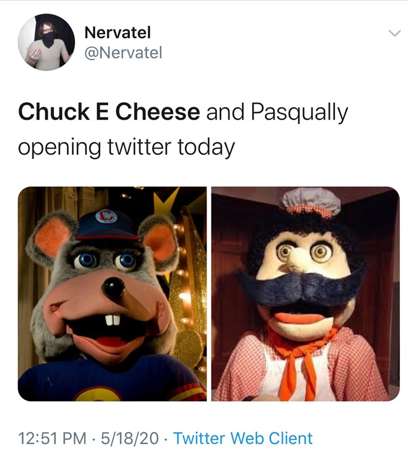 Cartoon - Nervatel @Nervatel Chuck E Cheese and Pasqually opening twitter today 12:51 PM · 5/18/20 · Twitter Web Client