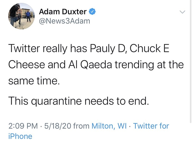 Text - Adam Duxter @News3Adam Twitter really has Pauly D, Chuck E Cheese and AI Qaeda trending at the same time. This quarantine needs to end. 2:09 PM · 5/18/20 from Milton, WI · Twitter for iPhone