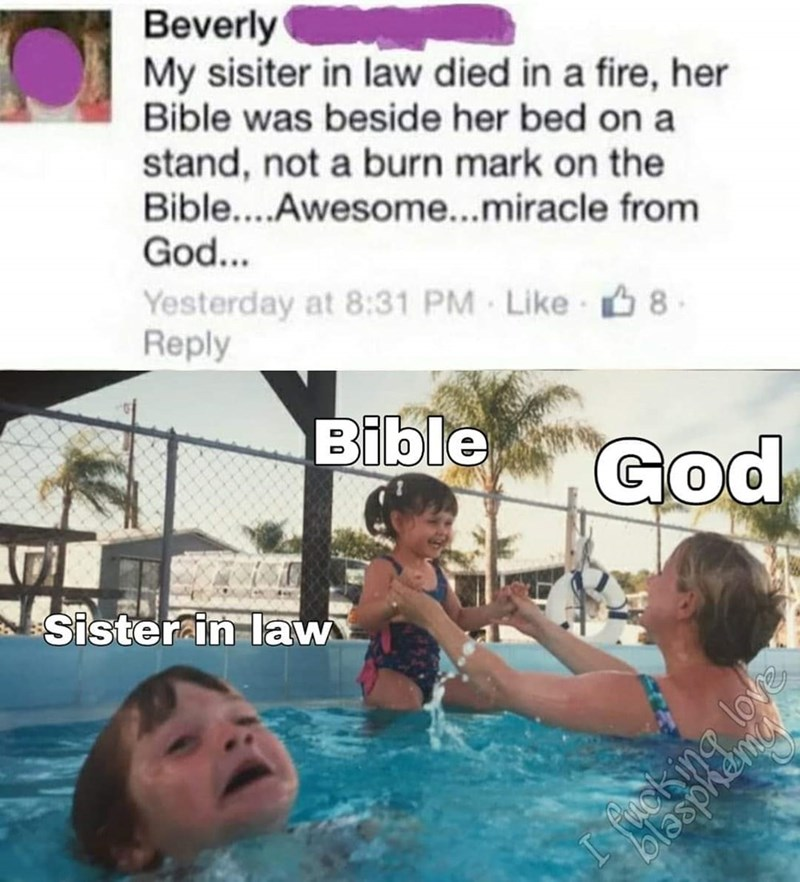 Swimming pool - Beverly My sisiter in law died in a fire, her Bible was beside her bed on a stand, not a burn mark on the Bible....Awesome...miracle from God... Yesterday at 8:31 PM Like 6 8 Reply Bible God Sister in law love Pucking