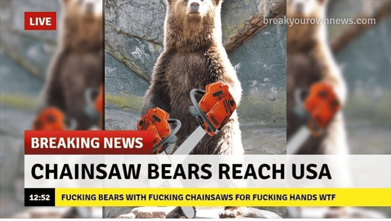 Photo caption - LIVE breakyourownnews.com BREAKING NEWS CHAINSAW BEARS REACH USA 12:52 FUCKING BEARS WITH FUCKING CHAINSAWS FOR FUCKING HANDS WTF