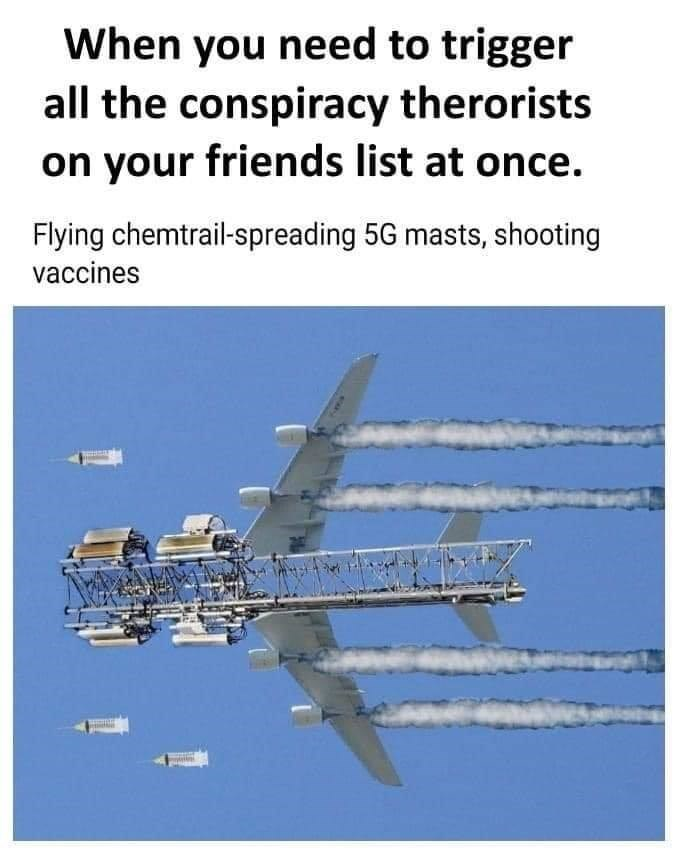 Airplane - When you need to trigger all the conspiracy therorists on your friends list at once. Flying chemtrail-spreading 5G masts, shooting vaccines