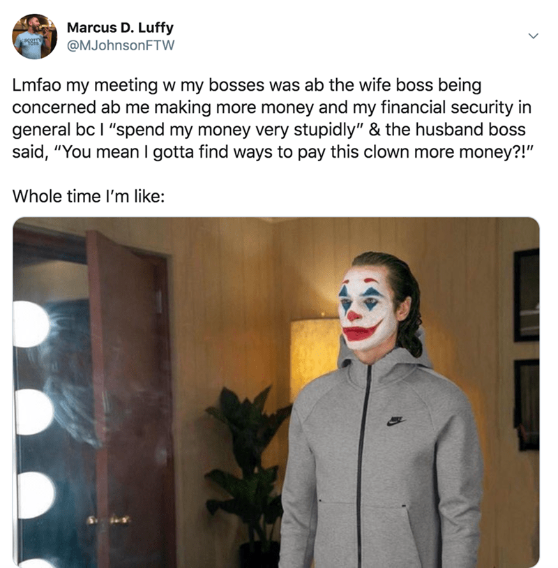 """Text - Marcus D. Luffy @MJohnsonFTW Lmfao my meeting w my bosses was ab the wife boss being concerned ab me making more money and my financial security in general bc I """"spend my money very stupidly"""" & the husband boss said, """"You mean I gotta find ways to pay this clown more money?!"""" Whole time l'm like:"""