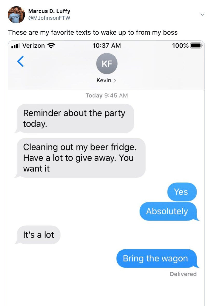 Text - Marcus D. Luffy @MJohnsonFTW These are my favorite texts to wake up to from my boss ull Verizon 10:37 AM 100% KF Kevin > Today 9:45 AM Reminder about the party today. Cleaning out my beer fridge. Have a lot to give away. You want it Yes Absolutely It's a lot Bring the wagon Delivered