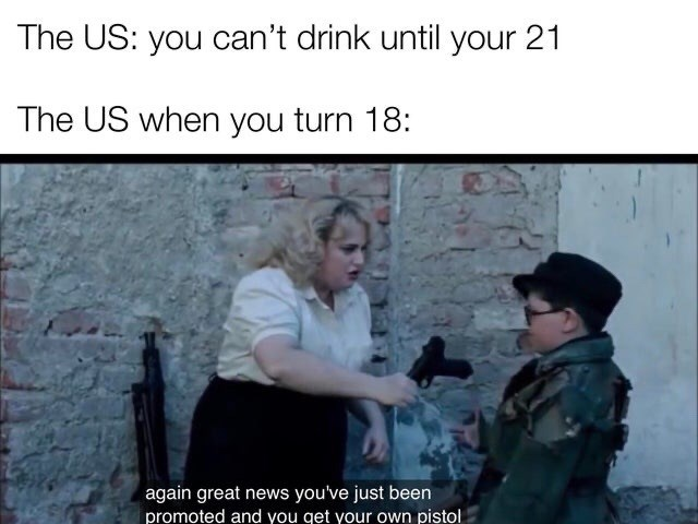 Text - The US: you can't drink until your 21 The US when you turn 18: again great news you've just been promoted and you get your own pistol