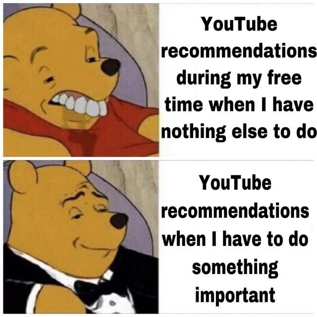 Cartoon - YouTube recommendations during my free time when I have nothing else to do- YouTube recommendations when I have to do something important